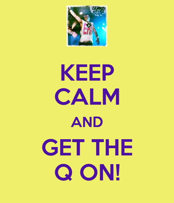 KEEP CALM AND GET THE Q ON!