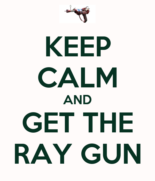 KEEP CALM AND GET THE RAY GUN