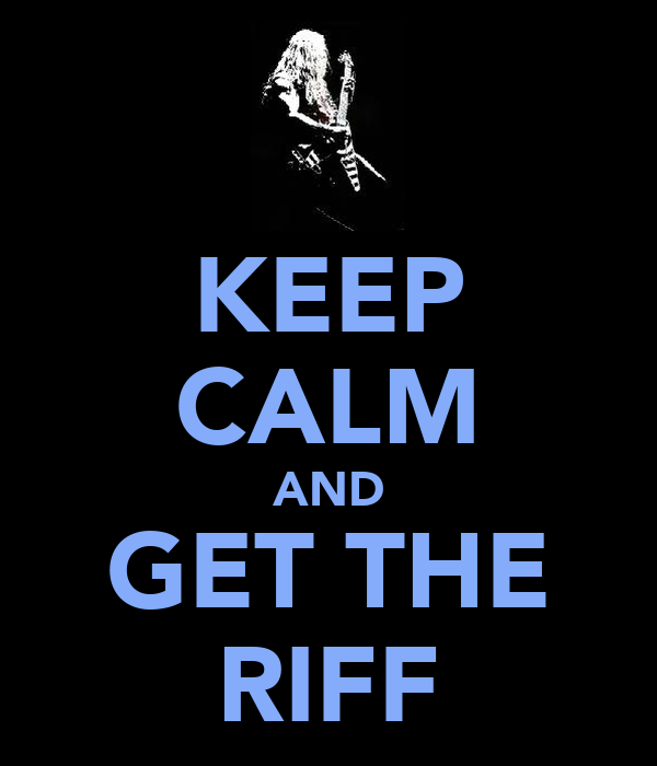 KEEP CALM AND GET THE RIFF