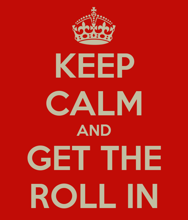 KEEP CALM AND GET THE ROLL IN