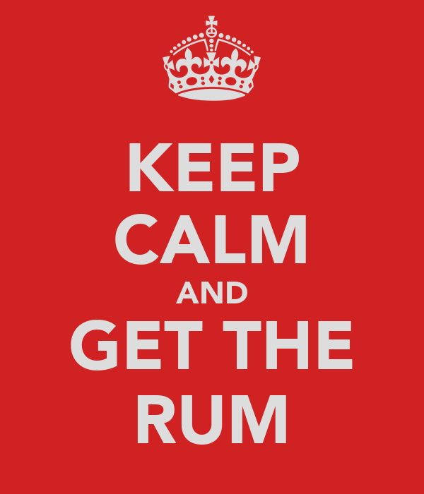 KEEP CALM AND GET THE RUM