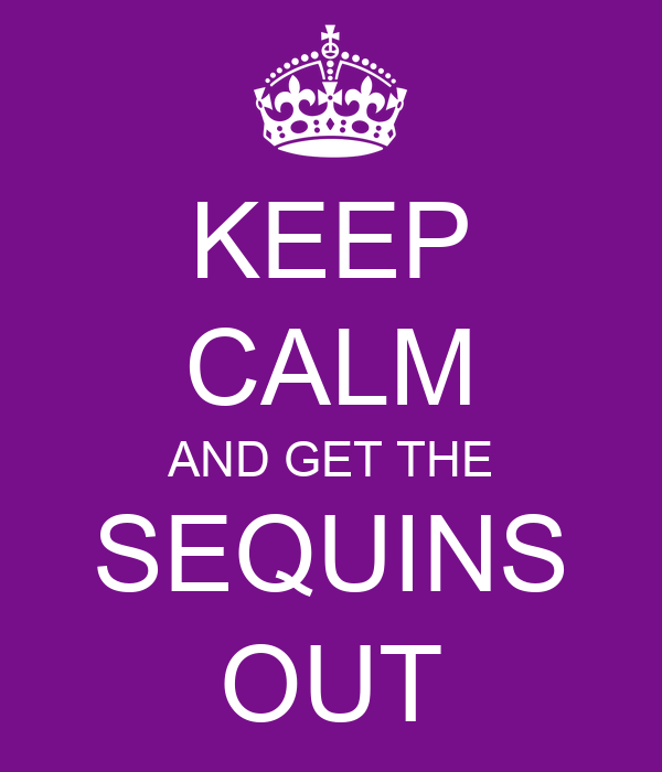 KEEP CALM AND GET THE SEQUINS OUT