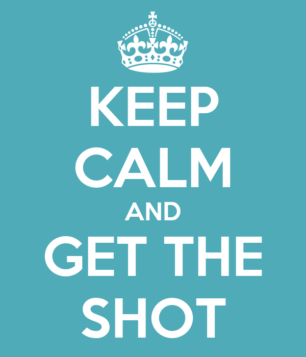 KEEP CALM AND GET THE SHOT