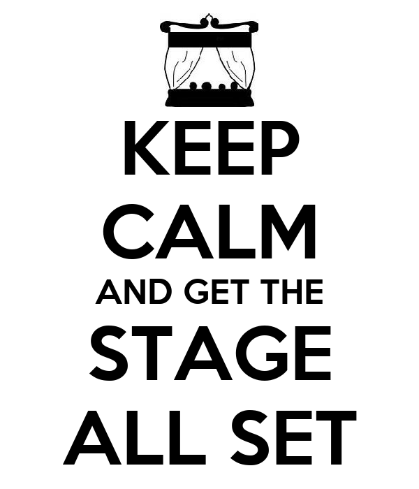 KEEP CALM AND GET THE STAGE ALL SET