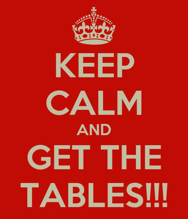 KEEP CALM AND GET THE TABLES!!!