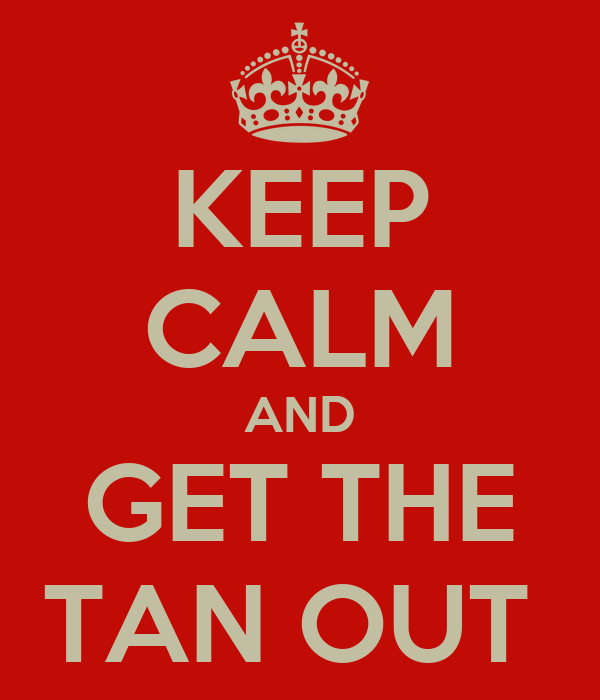 KEEP CALM AND GET THE TAN OUT