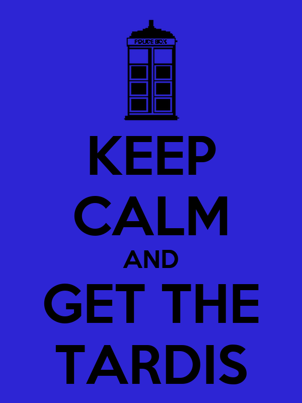 KEEP CALM AND GET THE TARDIS
