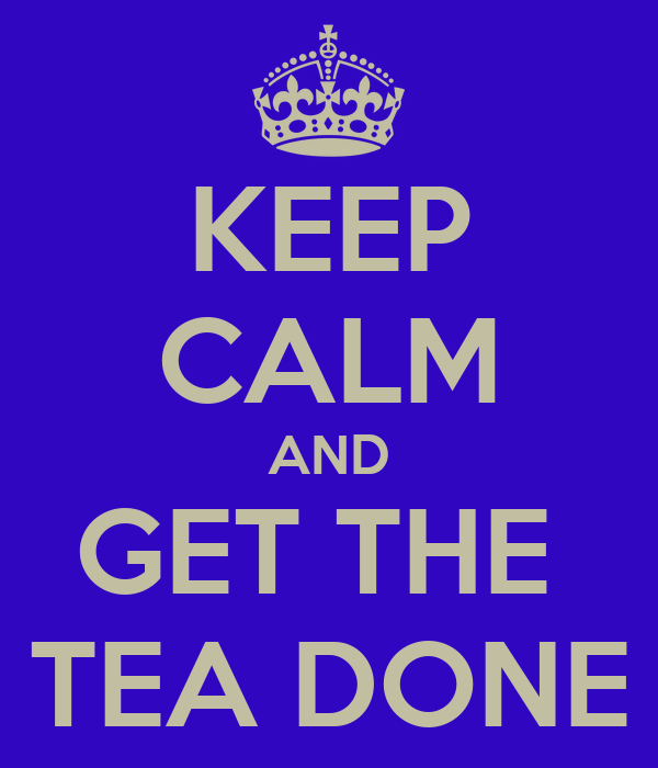 KEEP CALM AND GET THE  TEA DONE