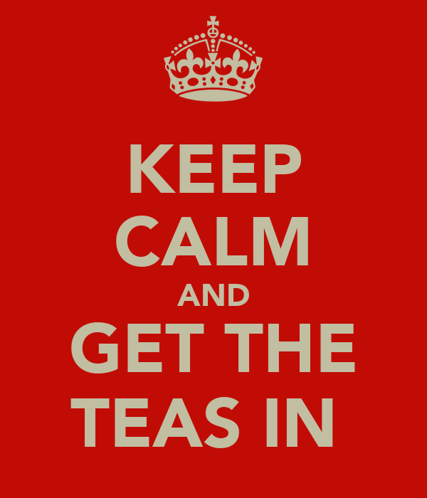 KEEP CALM AND GET THE TEAS IN