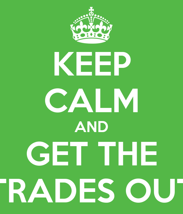 KEEP CALM AND GET THE TRADES OUT