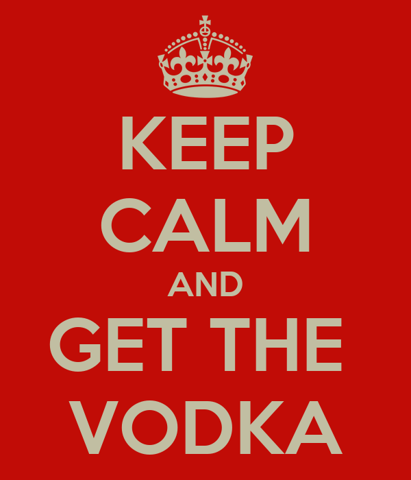 KEEP CALM AND GET THE  VODKA