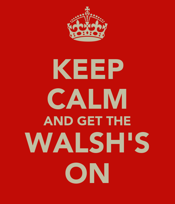 KEEP CALM AND GET THE WALSH'S ON
