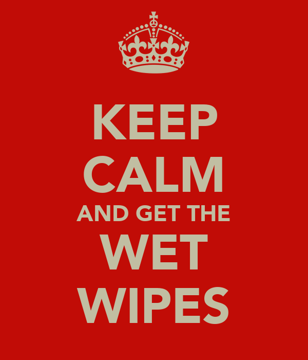 KEEP CALM AND GET THE WET WIPES