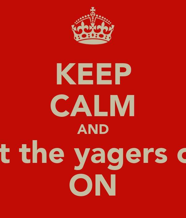 KEEP CALM AND get the yagers out ON