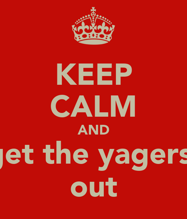 KEEP CALM AND get the yagers  out