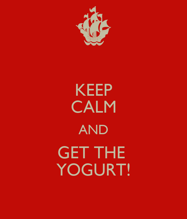 KEEP CALM AND GET THE  YOGURT!
