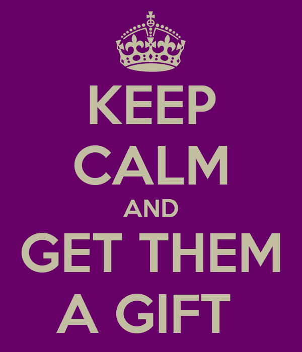 KEEP CALM AND GET THEM A GIFT