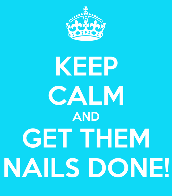 KEEP CALM AND GET THEM NAILS DONE!