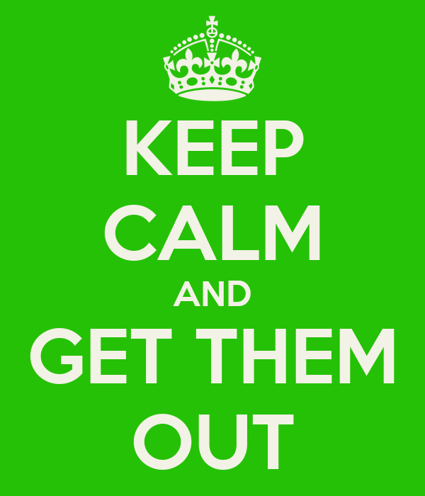 KEEP CALM AND GET THEM OUT