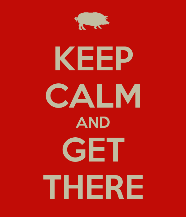 KEEP CALM AND GET THERE