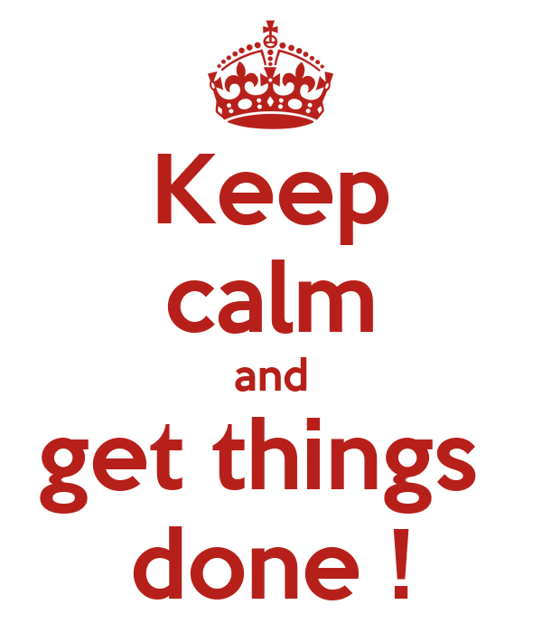 Keep calm and get things  done !