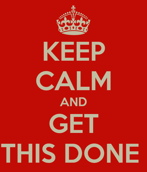 KEEP CALM AND GET THIS DONE