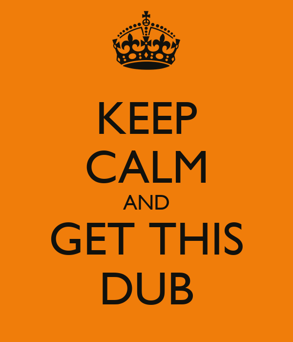 KEEP CALM AND GET THIS DUB
