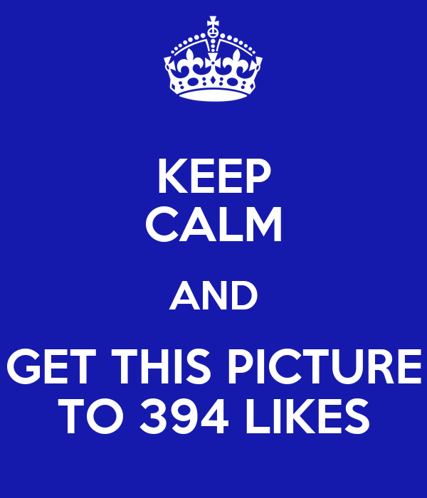 KEEP CALM AND GET THIS PICTURE TO 394 LIKES