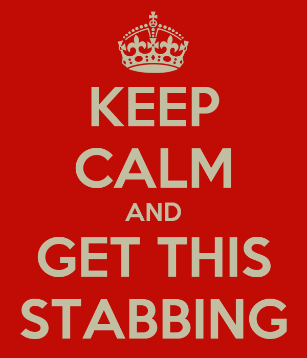 KEEP CALM AND GET THIS STABBING