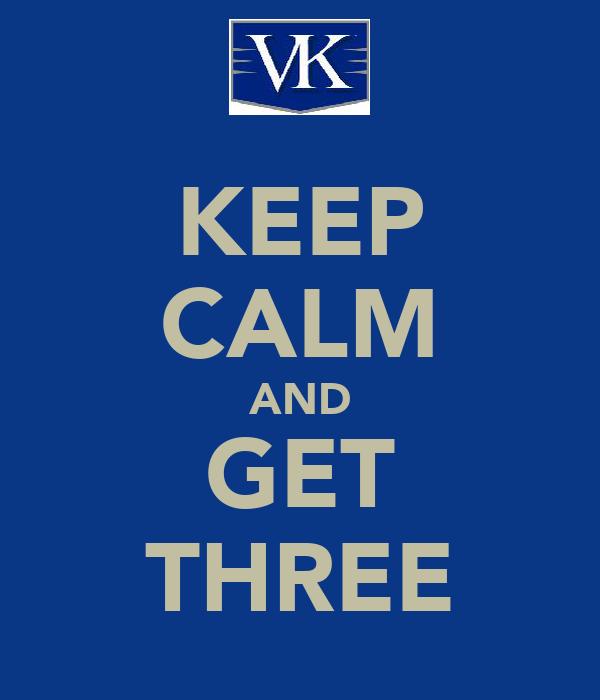 KEEP CALM AND GET THREE