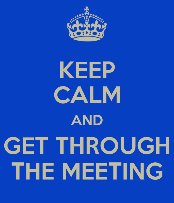 KEEP CALM AND GET THROUGH THE MEETING