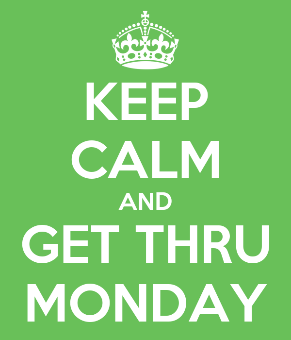 KEEP CALM AND GET THRU MONDAY