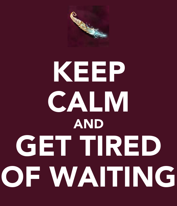 KEEP CALM AND GET TIRED OF WAITING