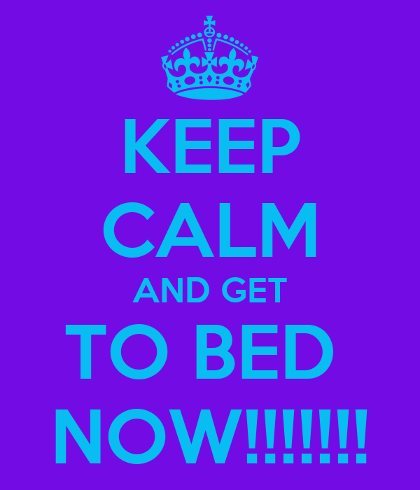 KEEP CALM AND GET TO BED  NOW!!!!!!!