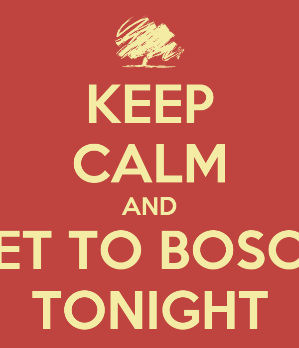 KEEP CALM AND GET TO BOSCO TONIGHT