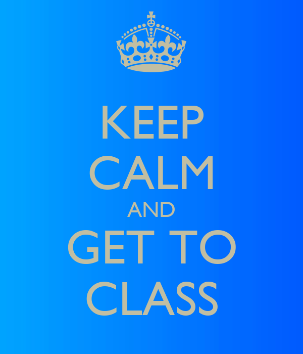 KEEP CALM AND GET TO CLASS