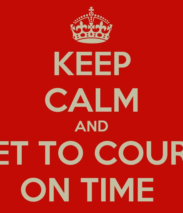 KEEP CALM AND GET TO COURT  ON TIME