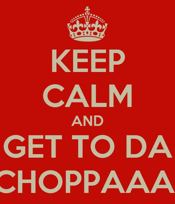 KEEP CALM AND GET TO DA CHOPPAAA!