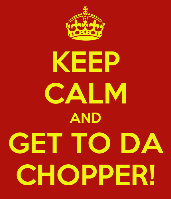 KEEP CALM AND GET TO DA CHOPPER!