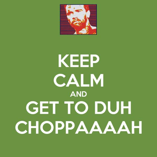 KEEP CALM AND GET TO DUH CHOPPAAAAH
