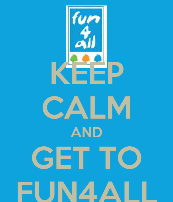 KEEP CALM AND GET TO FUN4ALL