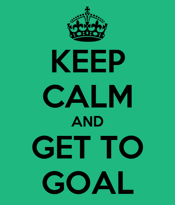 KEEP CALM AND GET TO GOAL