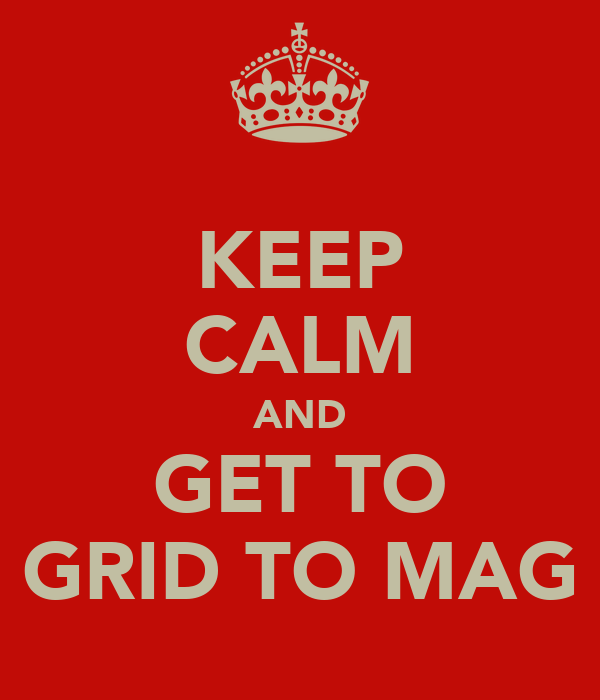 KEEP CALM AND GET TO GRID TO MAG