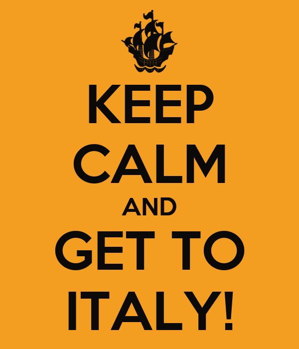 KEEP CALM AND GET TO ITALY!