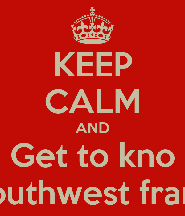 KEEP CALM AND Get to kno Southwest frank