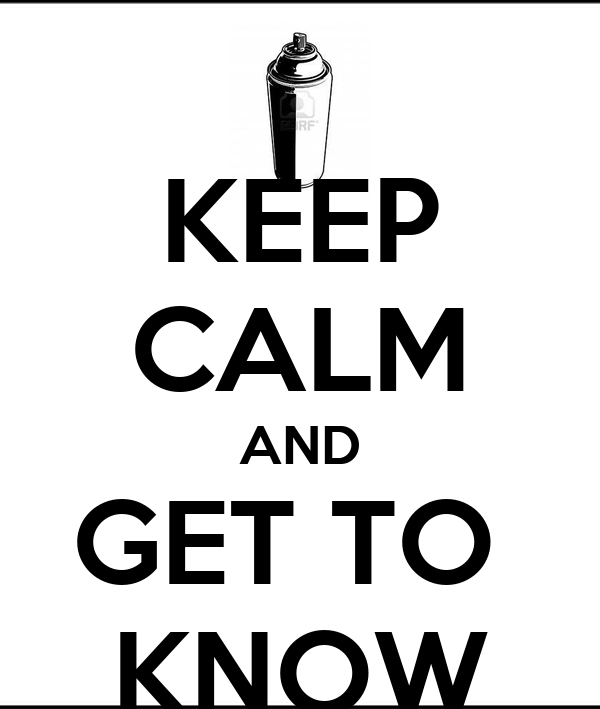 KEEP CALM AND GET TO  KNOW