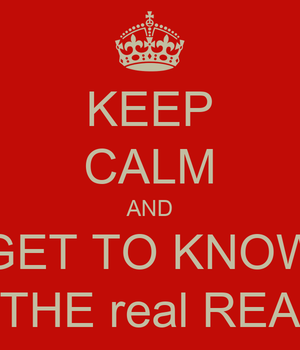 KEEP CALM AND GET TO KNOW THE real REA
