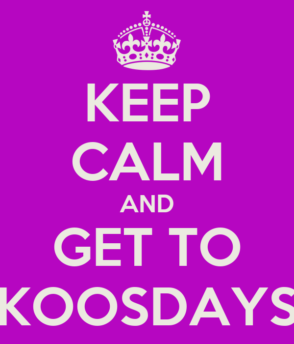 KEEP CALM AND GET TO KOOSDAYS