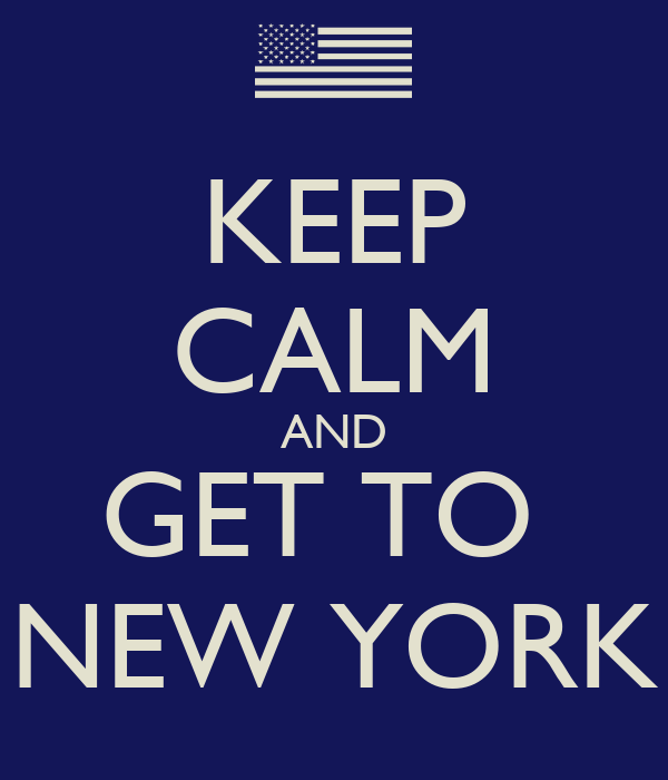 KEEP CALM AND GET TO  NEW YORK