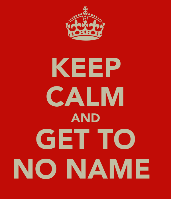 KEEP CALM AND GET TO NO NAME